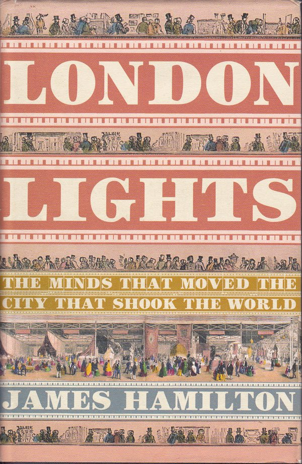 London Lights - the Minds that Moved the City that Shook the World, 1805-1851 by Hamilton, James