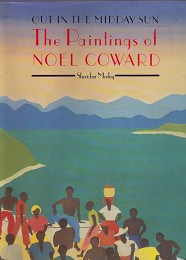 Out in the Midday Sun - the Paintings of Noel Coward by Morley, Sheridan